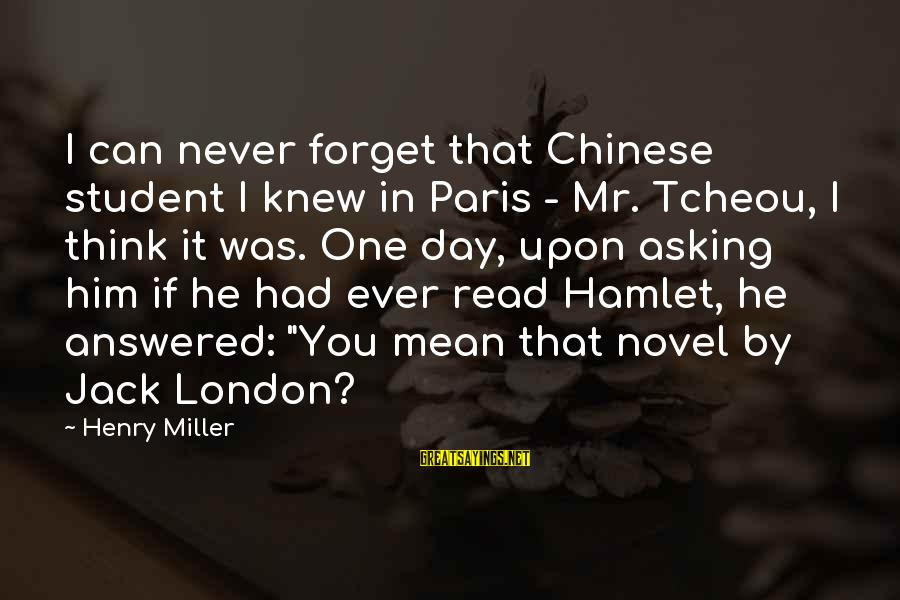 I'll Never Forget Him Sayings By Henry Miller: I can never forget that Chinese student I knew in Paris - Mr. Tcheou, I