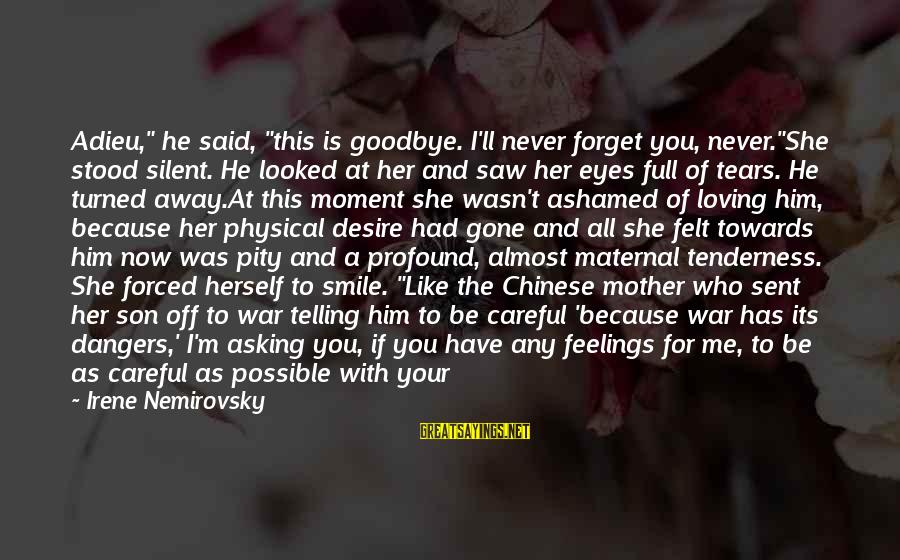 """I'll Never Forget Him Sayings By Irene Nemirovsky: Adieu,"""" he said, """"this is goodbye. I'll never forget you, never.""""She stood silent. He looked"""