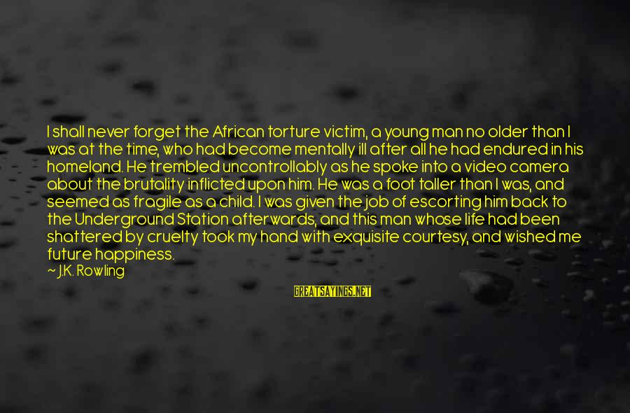 I'll Never Forget Him Sayings By J.K. Rowling: I shall never forget the African torture victim, a young man no older than I