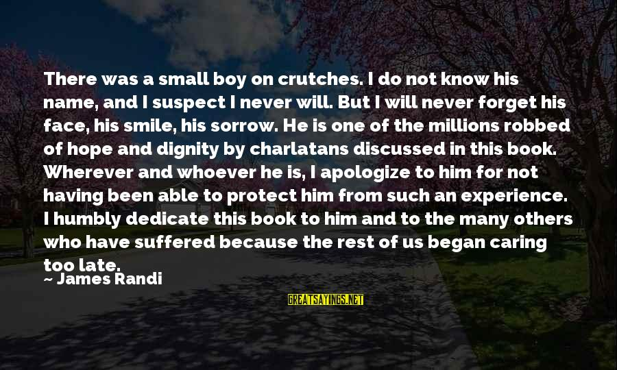 I'll Never Forget Him Sayings By James Randi: There was a small boy on crutches. I do not know his name, and I