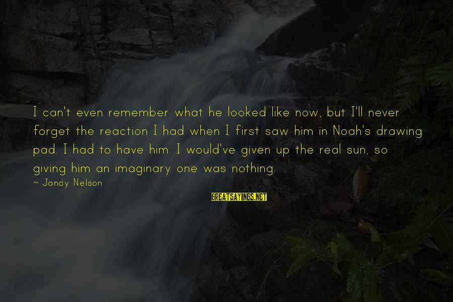 I'll Never Forget Him Sayings By Jandy Nelson: I can't even remember what he looked like now, but I'll never forget the reaction