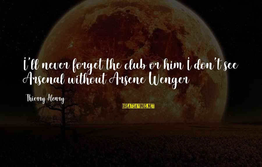 I'll Never Forget Him Sayings By Thierry Henry: I'll never forget the club or him I don't see Arsenal without Arsene Wenger