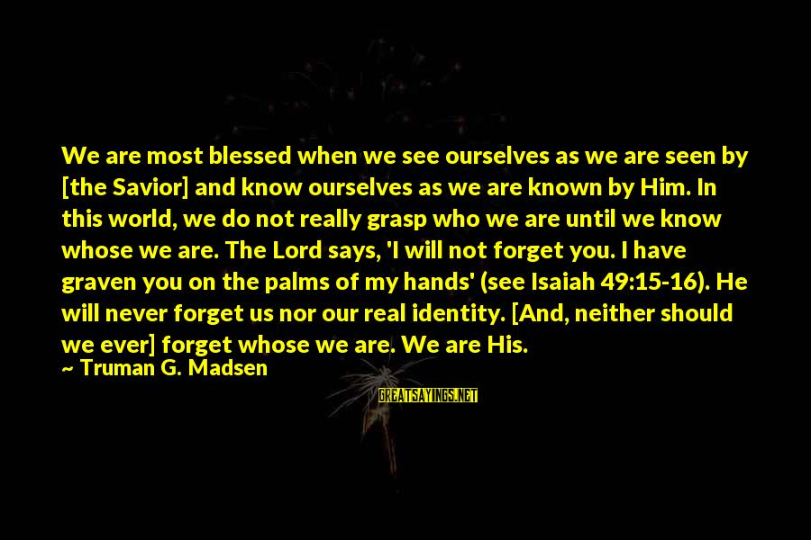 I'll Never Forget Him Sayings By Truman G. Madsen: We are most blessed when we see ourselves as we are seen by [the Savior]