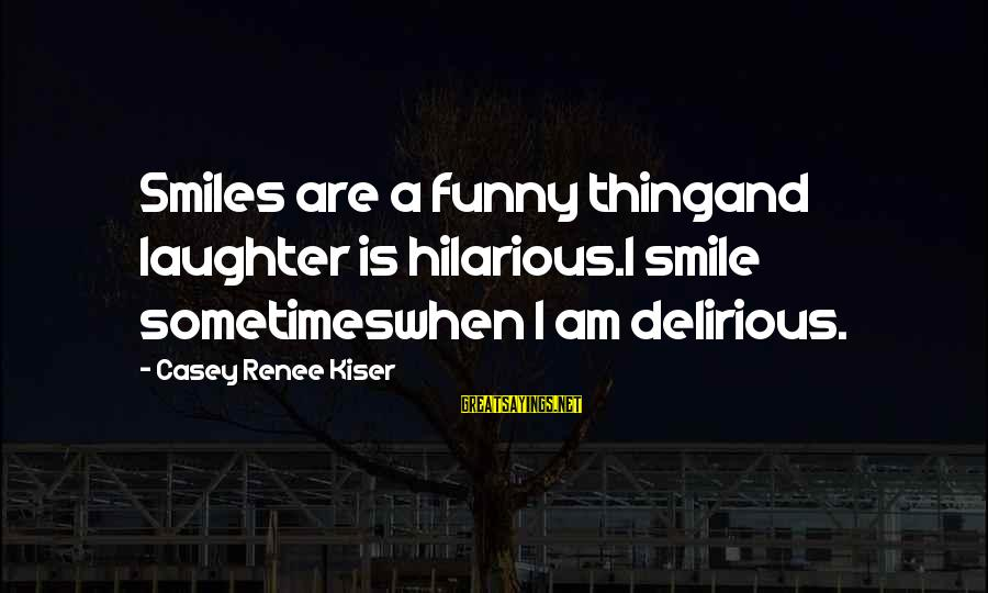 Illness Funny Sayings By Casey Renee Kiser: Smiles are a funny thingand laughter is hilarious.I smile sometimeswhen I am delirious.