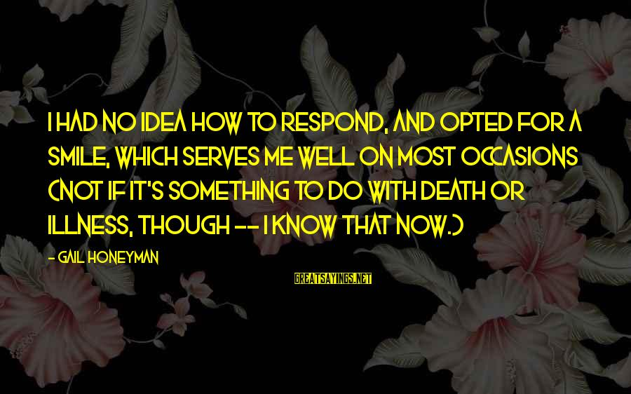 Illness Funny Sayings By Gail Honeyman: I had no idea how to respond, and opted for a smile, which serves me