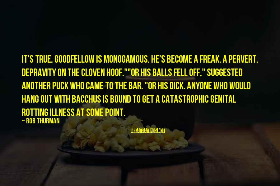 Illness Funny Sayings By Rob Thurman: It's true. Goodfellow is monogamous. he's become a freak. A pervert. Depravity on the cloven
