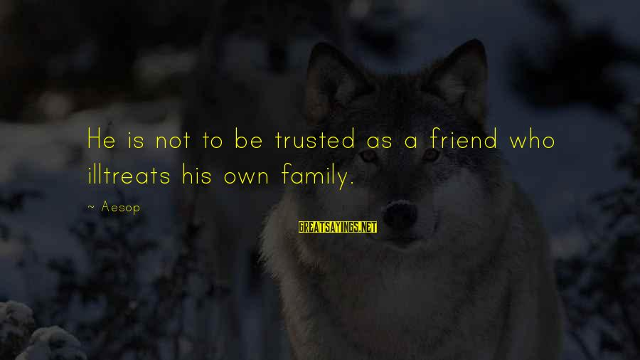 Illtreats Sayings By Aesop: He is not to be trusted as a friend who illtreats his own family.