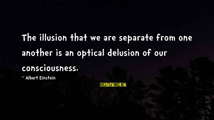 Illusion And Delusion Sayings By Albert Einstein: The illusion that we are separate from one another is an optical delusion of our