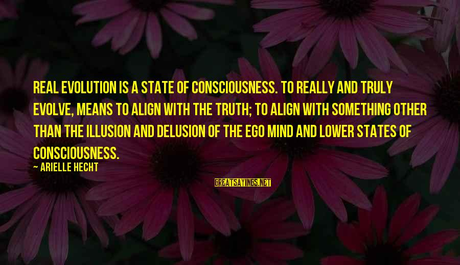 Illusion And Delusion Sayings By Arielle Hecht: Real Evolution is a state of consciousness. To really and truly evolve, means to align
