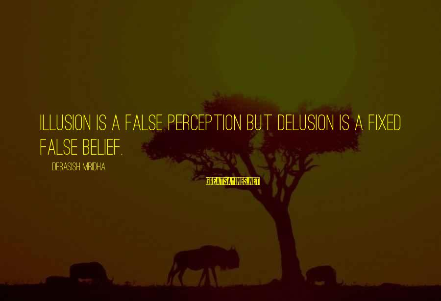 Illusion And Delusion Sayings By Debasish Mridha: Illusion is a false perception but delusion is a fixed false belief.