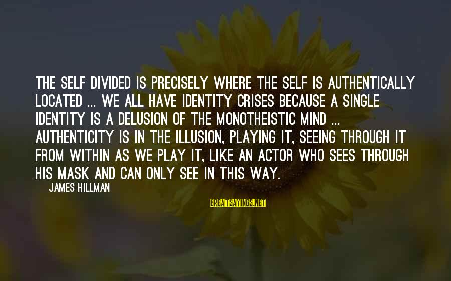 Illusion And Delusion Sayings By James Hillman: The self divided is precisely where the self is authentically located ... We all have