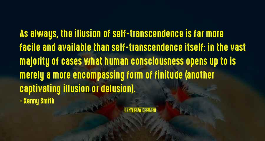 Illusion And Delusion Sayings By Kenny Smith: As always, the illusion of self-transcendence is far more facile and available than self-transcendence itself: