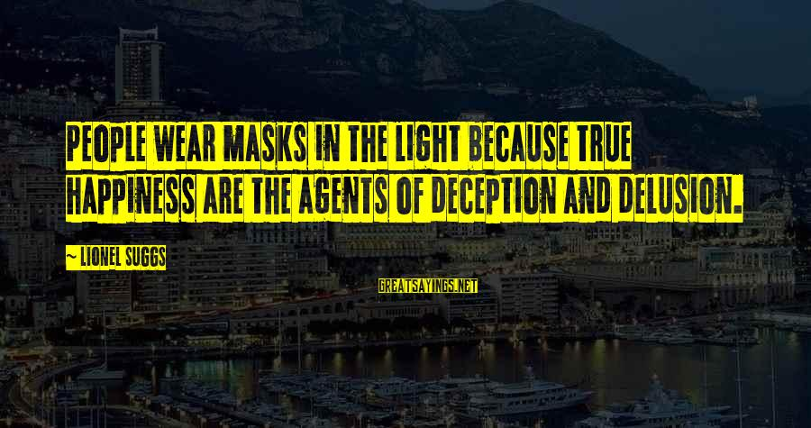Illusion And Delusion Sayings By Lionel Suggs: People wear masks in the light because true happiness are the agents of deception and
