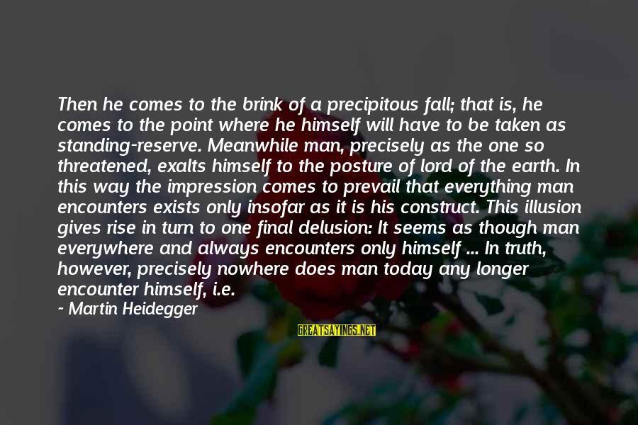 Illusion And Delusion Sayings By Martin Heidegger: Then he comes to the brink of a precipitous fall; that is, he comes to