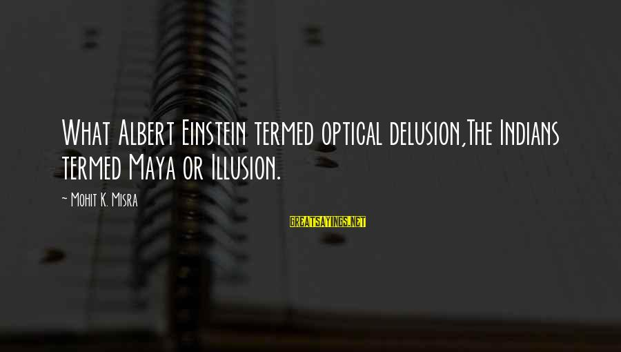 Illusion And Delusion Sayings By Mohit K. Misra: What Albert Einstein termed optical delusion,The Indians termed Maya or Illusion.