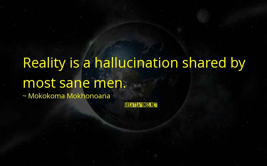 Illusion And Delusion Sayings By Mokokoma Mokhonoana: Reality is a hallucination shared by most sane men.