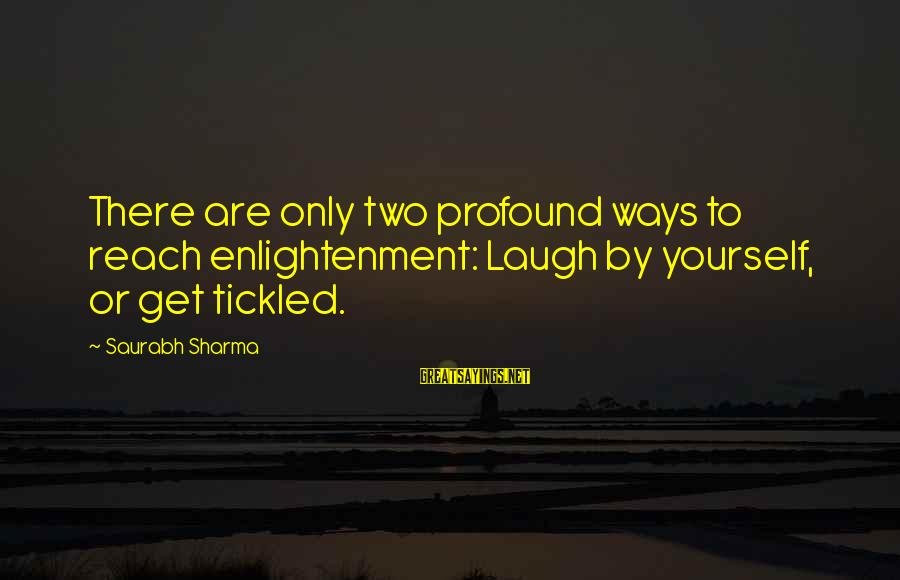 Illusion And Delusion Sayings By Saurabh Sharma: There are only two profound ways to reach enlightenment: Laugh by yourself, or get tickled.