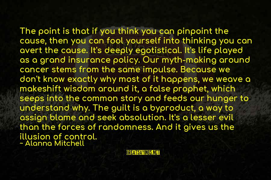Illusion Of Control Sayings By Alanna Mitchell: The point is that if you think you can pinpoint the cause, then you can