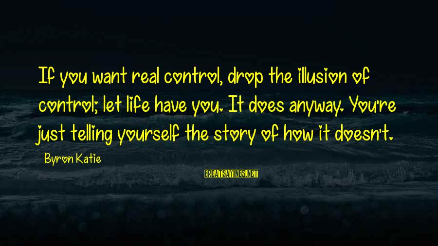 Illusion Of Control Sayings By Byron Katie: If you want real control, drop the illusion of control; let life have you. It