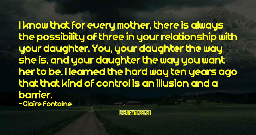 Illusion Of Control Sayings By Claire Fontaine: I know that for every mother, there is always the possibility of three in your