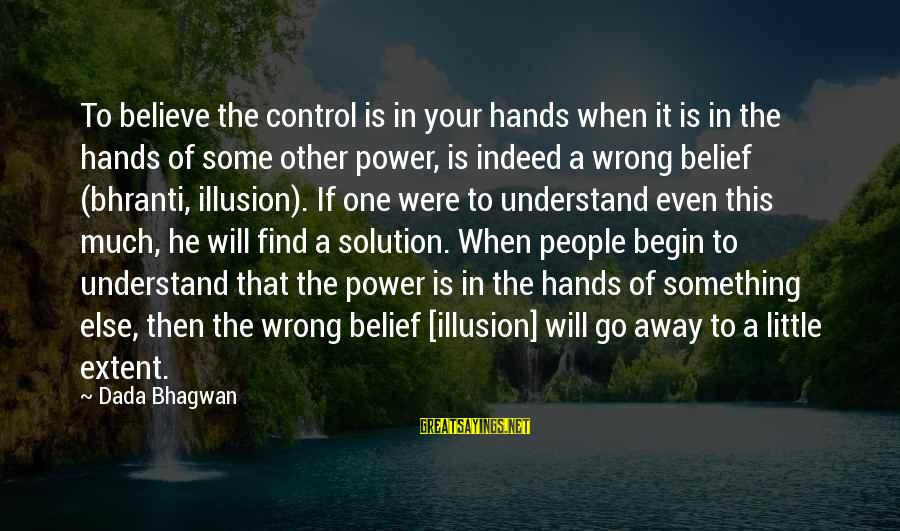 Illusion Of Control Sayings By Dada Bhagwan: To believe the control is in your hands when it is in the hands of