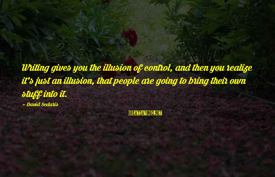 Illusion Of Control Sayings By David Sedaris: Writing gives you the illusion of control, and then you realize it's just an illusion,