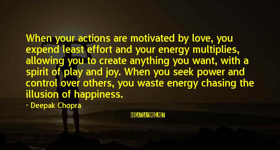 Illusion Of Control Sayings By Deepak Chopra: When your actions are motivated by love, you expend least effort and your energy multiplies,