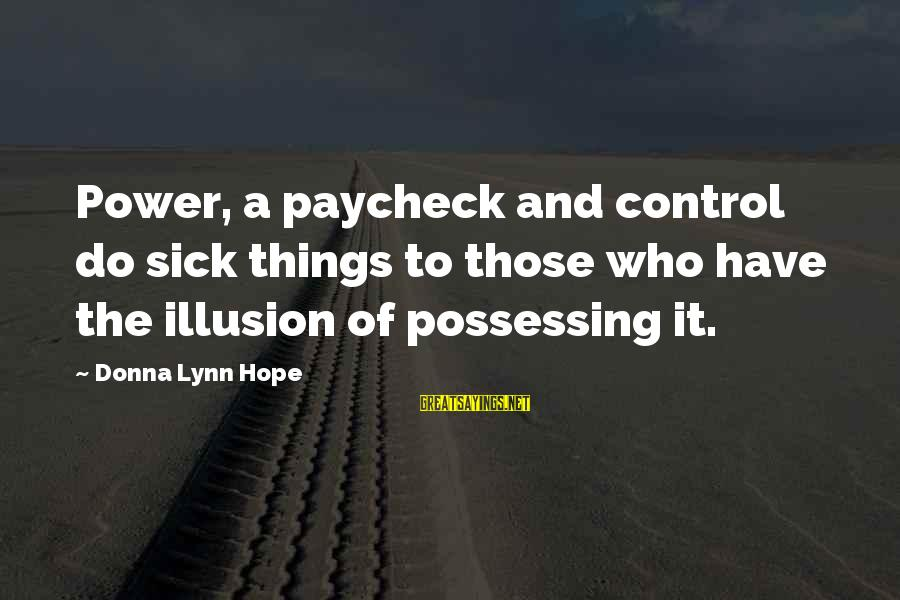 Illusion Of Control Sayings By Donna Lynn Hope: Power, a paycheck and control do sick things to those who have the illusion of