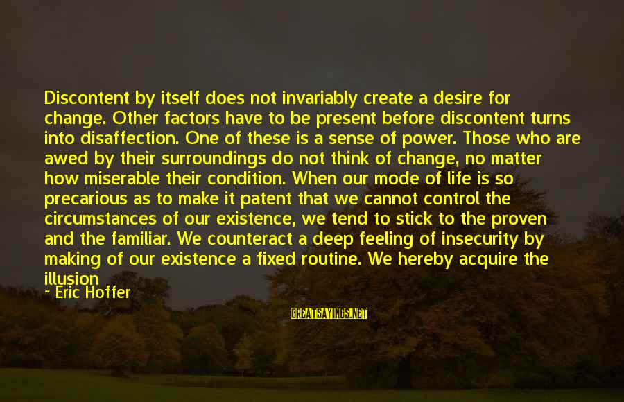 Illusion Of Control Sayings By Eric Hoffer: Discontent by itself does not invariably create a desire for change. Other factors have to