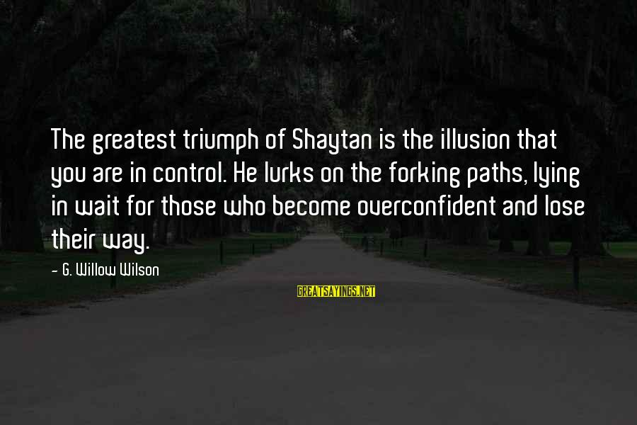 Illusion Of Control Sayings By G. Willow Wilson: The greatest triumph of Shaytan is the illusion that you are in control. He lurks