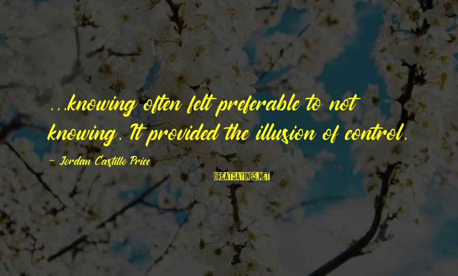 Illusion Of Control Sayings By Jordan Castillo Price: ...knowing often felt preferable to not knowing. It provided the illusion of control.