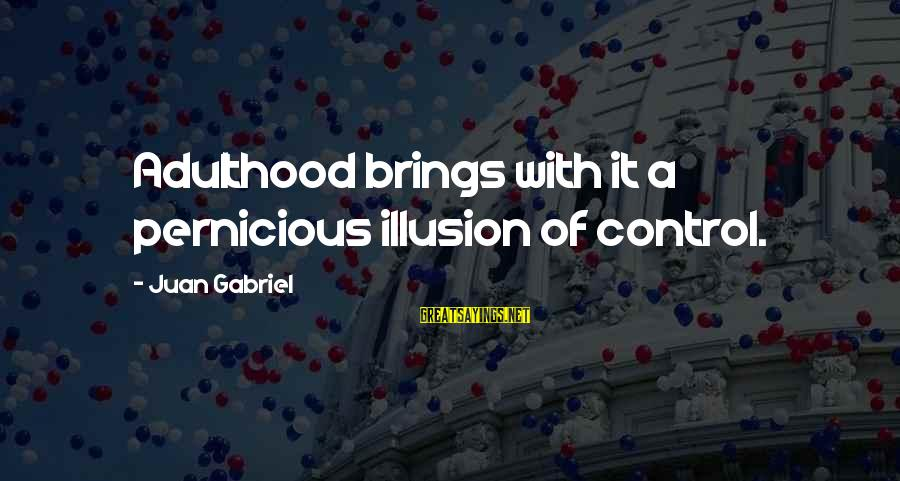 Illusion Of Control Sayings By Juan Gabriel: Adulthood brings with it a pernicious illusion of control.