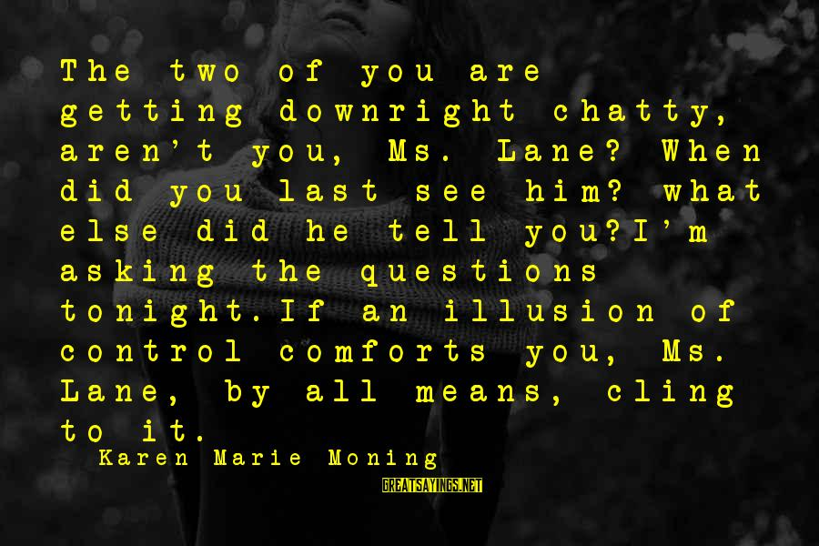Illusion Of Control Sayings By Karen Marie Moning: The two of you are getting downright chatty, aren't you, Ms. Lane? When did you