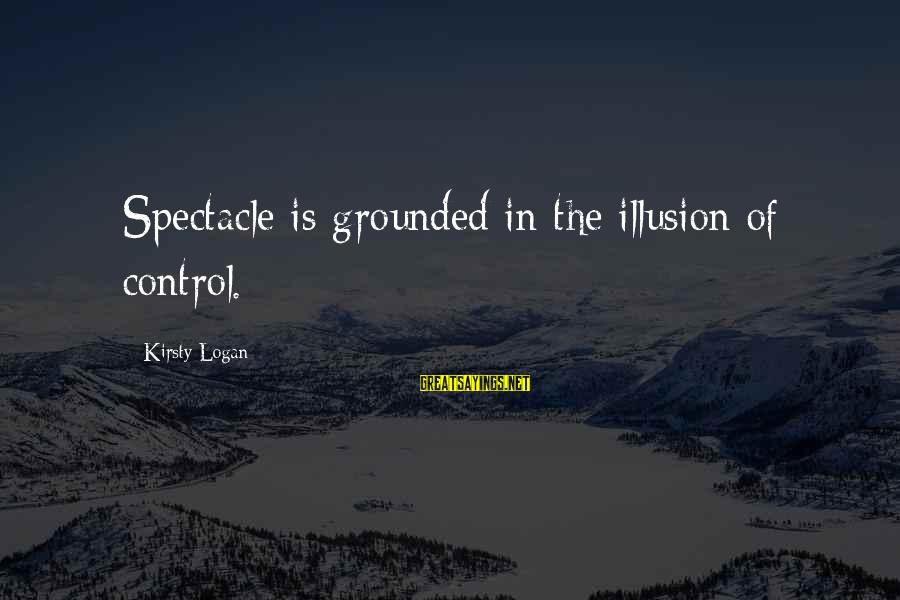 Illusion Of Control Sayings By Kirsty Logan: Spectacle is grounded in the illusion of control.