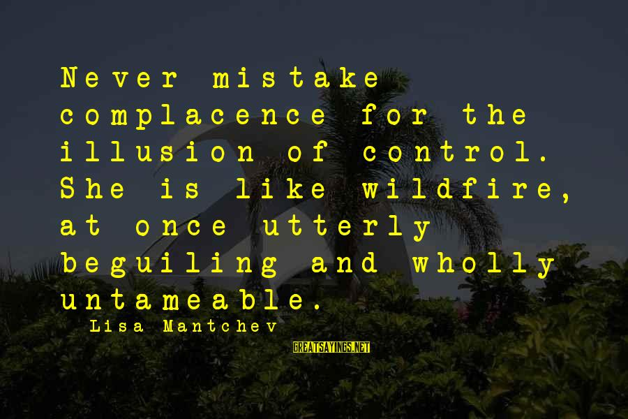 Illusion Of Control Sayings By Lisa Mantchev: Never mistake complacence for the illusion of control. She is like wildfire, at once utterly