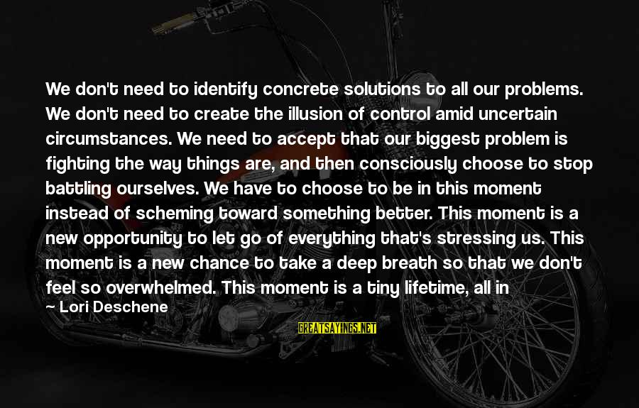 Illusion Of Control Sayings By Lori Deschene: We don't need to identify concrete solutions to all our problems. We don't need to