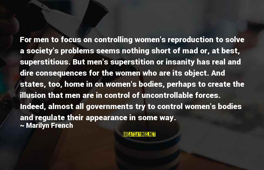 Illusion Of Control Sayings By Marilyn French: For men to focus on controlling women's reproduction to solve a society's problems seems nothing