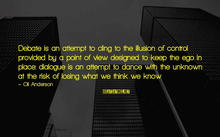 Illusion Of Control Sayings By Oli Anderson: Debate is an attempt to cling to the illusion of control provided by a point