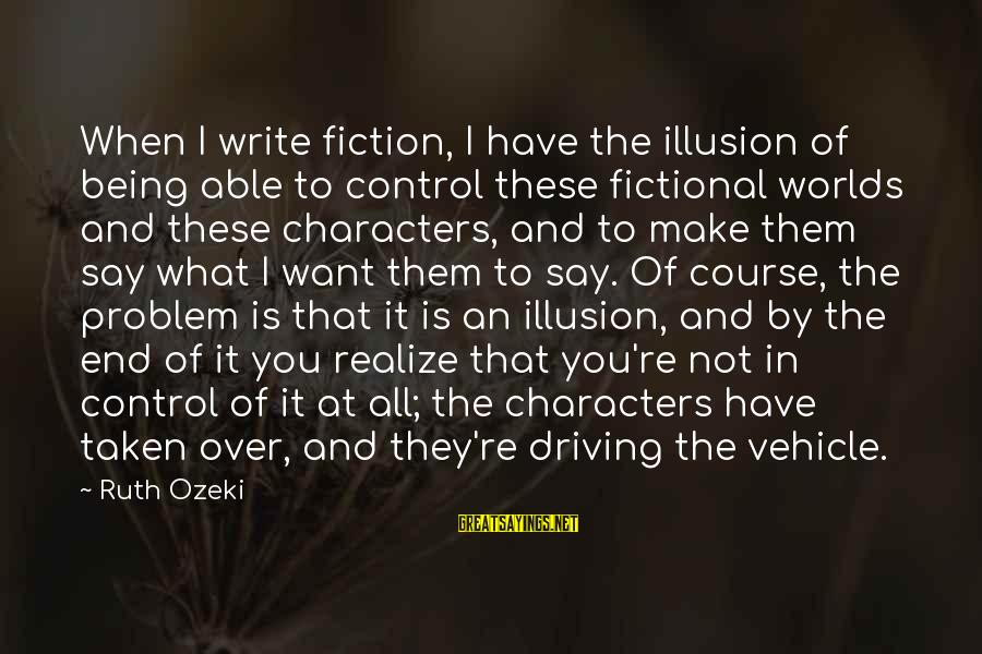 Illusion Of Control Sayings By Ruth Ozeki: When I write fiction, I have the illusion of being able to control these fictional