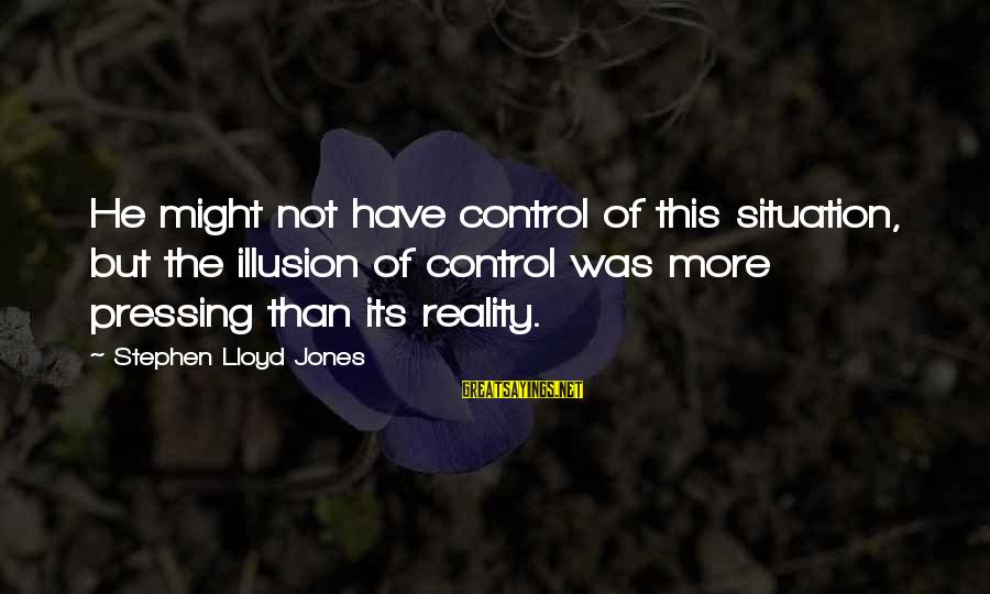 Illusion Of Control Sayings By Stephen Lloyd Jones: He might not have control of this situation, but the illusion of control was more