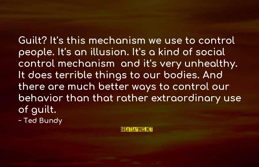 Illusion Of Control Sayings By Ted Bundy: Guilt? It's this mechanism we use to control people. It's an illusion. It's a kind