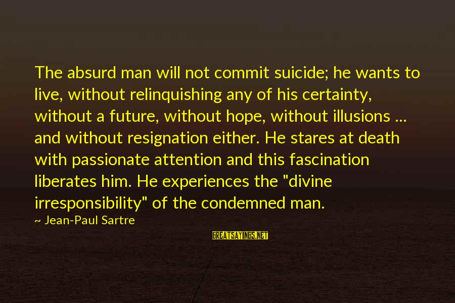 Illusions Of Hope Sayings By Jean-Paul Sartre: The absurd man will not commit suicide; he wants to live, without relinquishing any of