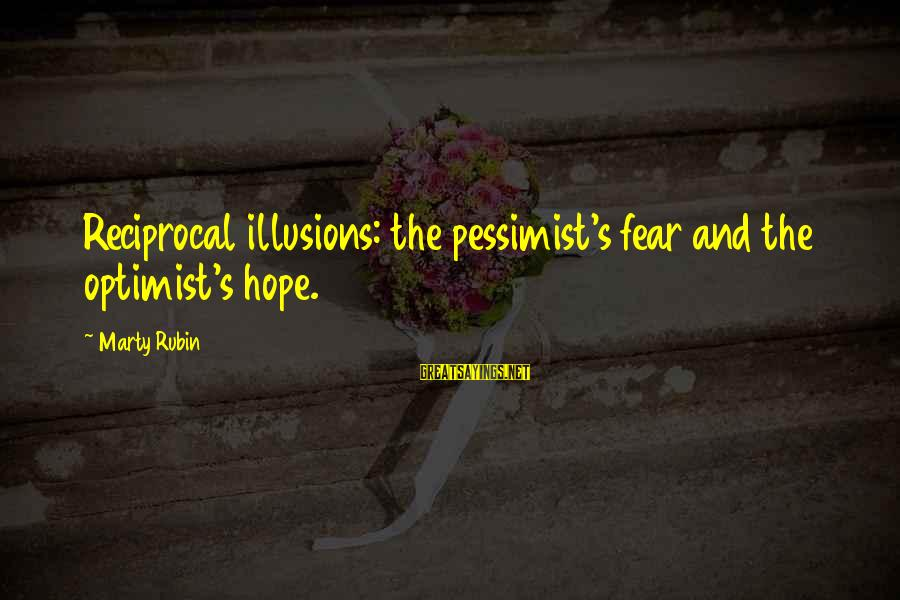 Illusions Of Hope Sayings By Marty Rubin: Reciprocal illusions: the pessimist's fear and the optimist's hope.