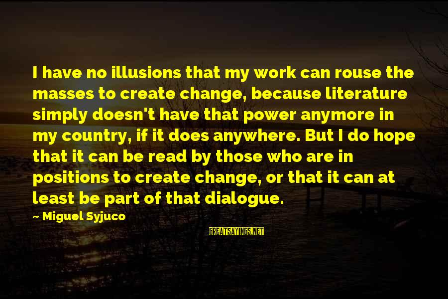 Illusions Of Hope Sayings By Miguel Syjuco: I have no illusions that my work can rouse the masses to create change, because