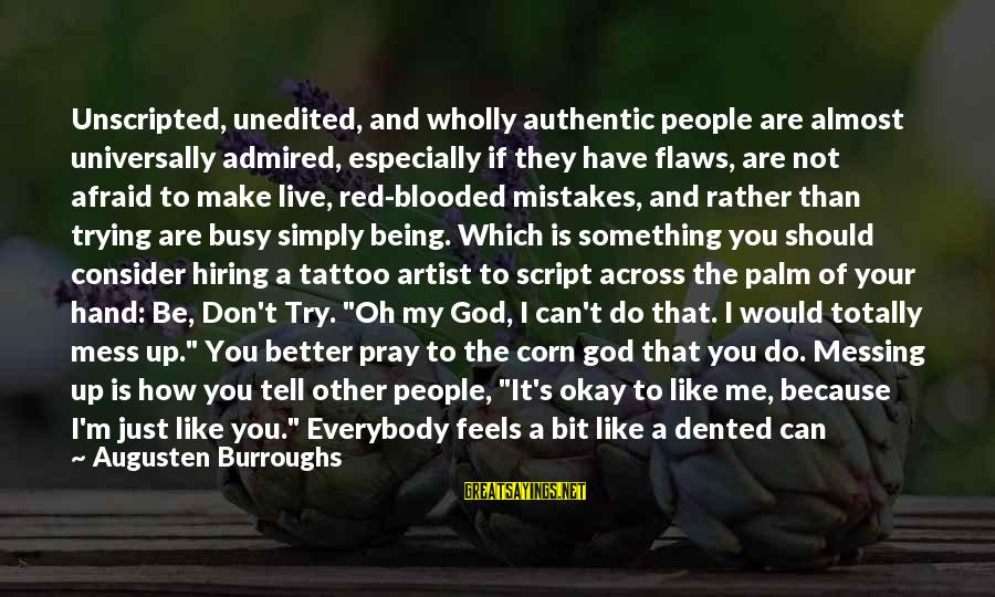 I'm A Better Me Because Of You Sayings By Augusten Burroughs: Unscripted, unedited, and wholly authentic people are almost universally admired, especially if they have flaws,