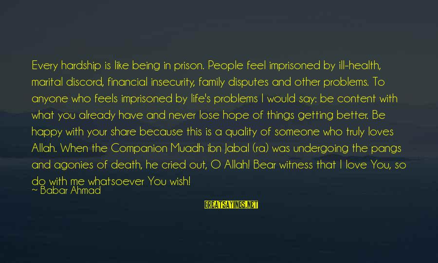 I'm A Better Me Because Of You Sayings By Babar Ahmad: Every hardship is like being in prison. People feel imprisoned by ill-health, marital discord, financial