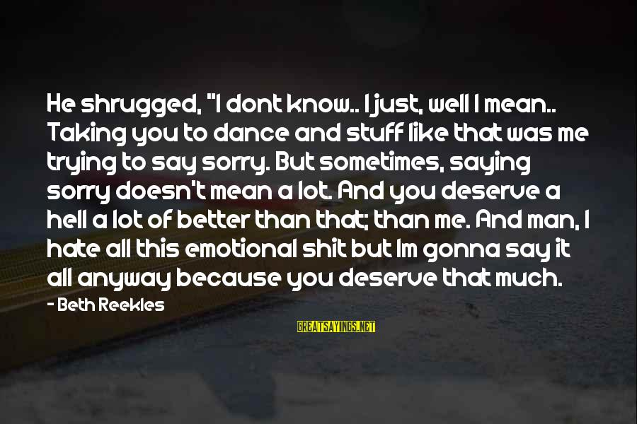 """I'm A Better Me Because Of You Sayings By Beth Reekles: He shrugged, """"I dont know.. I just, well I mean.. Taking you to dance and"""
