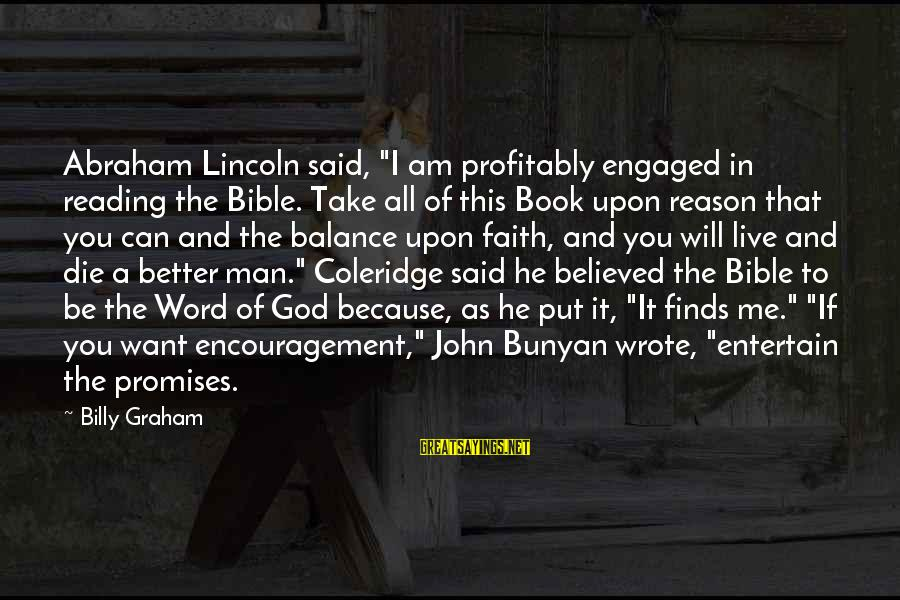 """I'm A Better Me Because Of You Sayings By Billy Graham: Abraham Lincoln said, """"I am profitably engaged in reading the Bible. Take all of this"""