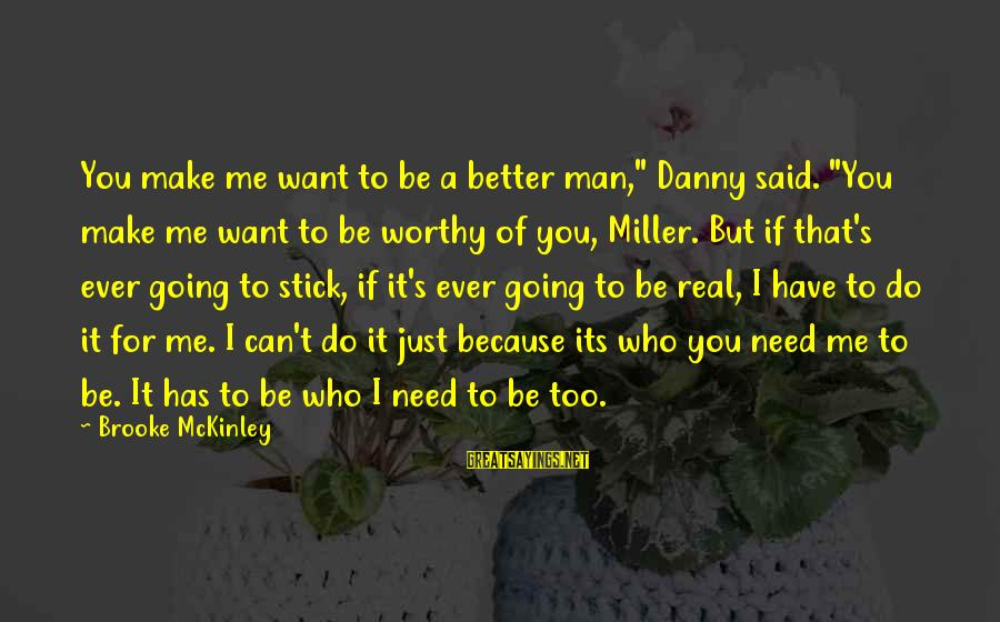 """I'm A Better Me Because Of You Sayings By Brooke McKinley: You make me want to be a better man,"""" Danny said. """"You make me want"""