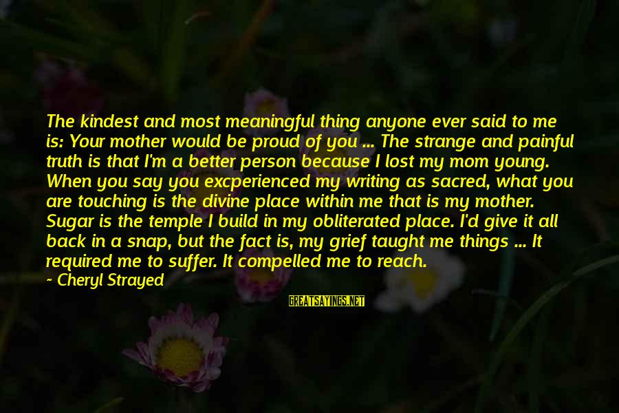 I'm A Better Me Because Of You Sayings By Cheryl Strayed: The kindest and most meaningful thing anyone ever said to me is: Your mother would